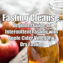 Fasting Cleanse: Beginner Guide to Intermittent Fasting with Apple Cider Vinegar & Dry Fasting