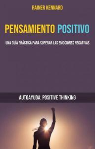 Pensamiento Positivo: Una Guía Práctica Para Superar Las Emociones Negativas (Autoayuda: Positive Thinking)