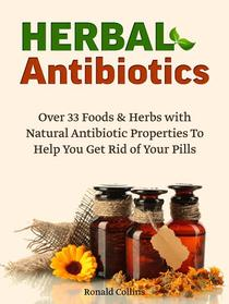 Herbal Antibiotics: Over 33 Foods & Herbs with Natural Antibiotic Properties To Help You Get Rid of Your Pills