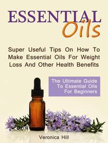 Essential Oils: The Ultimate Guide to Essential Oils for Beginners. Super useful Tips on How to Make Essential Oils for Weight Loss and Other Health Benefits.