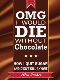 OMG I Would Die Without Chocolate - or - How I Quit Sugar and Didn't Kill Anyone