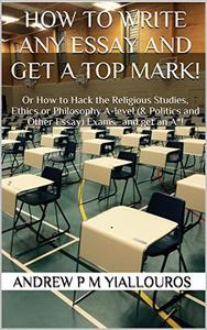 How to write any essay and get a top mark! Or How to Hack the Religious Studies, Ethics or Philosophy A-level (& Politics and Other Essay) Exams…and get an A*!