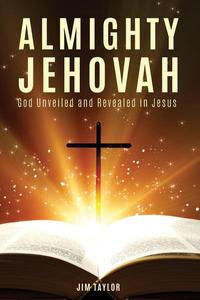 Almighty Jehovah God Unveiled and Revealed in Jesus