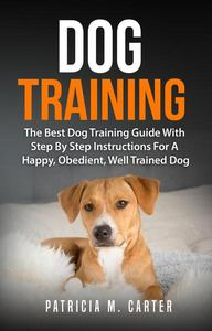 Dog Training: The Best Dog Training Guide With Step By Step Instructions For A Happy, Obedient, Well Trained Dog