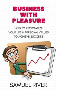 Business With Pleasure: How to Reorganize Your Life and Personal Values to Achieve Success