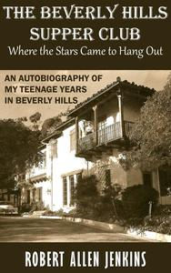 The Beverly Hills Supper Club (Where the Stars Came to Hang Out) An Autobiography of My Teenage Years in Beverly Hills