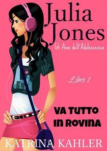 Il Diario di Julia Jones - Gli Anni dell'Adolescenza - Libro 1 - Va Tutto in Rovina