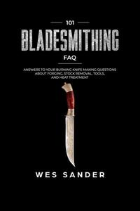 Bladesmithing: 101 Bladesmithing FAQ: Answers to Your Burning Knifemaking Questions About Forging, Stock Removal, Tools, and Heat Treatment