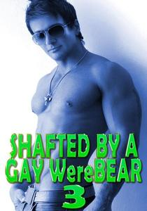 Shafted By A Gay WereBear 3: Fucked Hard, Erotic Romance, Group Sex, Voyeurism, Spitroasted, Paranormal WereBear Shifter, Rough Hardcore Explicit
