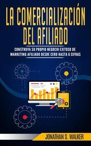 La Comercialización del Afiliado: construya su propio negocio exitoso de marketing afiliado desde cero hasta 6 cifras