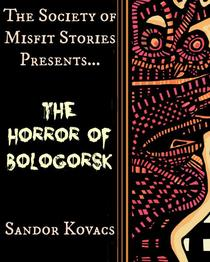 The Society of Misfit Stories Presents: The Horror of Bologorsk