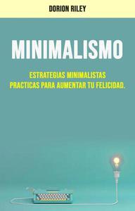 Minimalismo : Estrategias Minimalistas Practicas Para Aumentar Tu Felicidad.