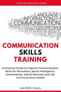 Communication Skills Training: A Practical Guide to Improve Communication Skills for Persuasion, Social Intelligence, Assertiveness and All Business and Life Communication Needs