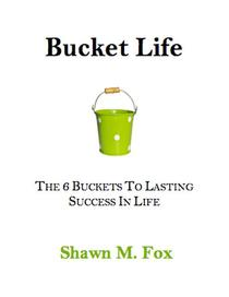 Bucket Life - The 6 Buckets to Lasting Success in Life