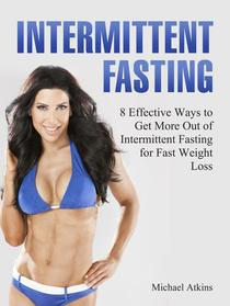 Intermittent Fasting: 8 Effective Ways to Get More Out of Intermittent Fasting for Fast Weight Loss