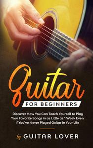 Guitar for Beginners: Discover How You Can Teach Yourself to Play Your Favorite Songs in as Little as 1 Week Even If You've Never Played Guitar in Your Life