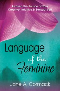 Language of the Feminine - Awaken the Source of Your Creative, Intuitive & Sensual Self