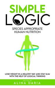 Simple Logic - Species Appropriate Human Nutrition: Lose Weight in a Healthy Way and Stay Slim With the Help of Logical Thinking