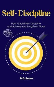 Self-Discipline: How To Build Self- Discipline and Achieve Your Long Term Goals