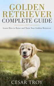 Golden Retriever Complete Guide : Learn How to Raise and Train Your Golden Retriever