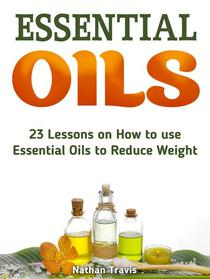Essential Oils: 23 Lessons on How to use Essential Oils to Reduce Weight