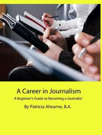 A Career in Journalism: A Beginner's Guide to Becoming a Journalist