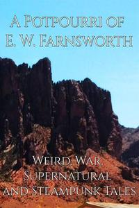 A Potpourri of E. W. Farnsworth: Weird, War, Supernatural and Steampunk Tales