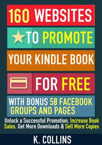 160 Websites to Promote your Book for Free with Bonus 50 Facebook Groups and Pages Unlock a Successful Promotion, Increase Book Sales, Get More Downloads and Sell More Copies