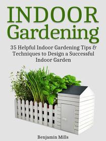 Indoor Gardening: 35 Helpful Indoor Gardening Tips & Techniques to Design a Successful Indoor Garden