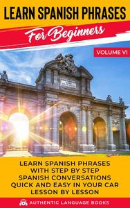 Learn Spanish Phrases for Beginners Volume VI: Learn Spanish Phrases with Step by Step Spanish Conversations Quick and Easy in Your Car Lesson by Lesson