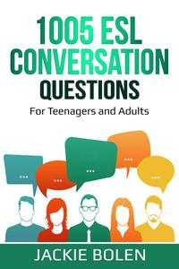 1005 ESL Conversation Questions: For Teenagers and Adults