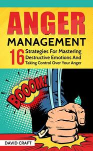 Anger Management: 16 Strategies For Mastering Destructive Emotions And Taking Control Over Your Anger