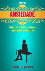 Ansiedade - Formas Inteligentes De Vencer A Ansiedade E Depressão ( Anxiety)