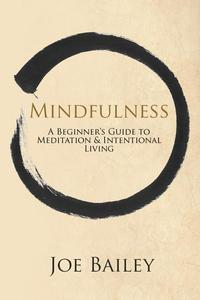 Mindfulness - A Beginner's Guide to Meditation & Intentional Living