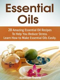 Essential Oils: 28 Amazing Essential Oil Recipes To Help You Reduce Stress. Learn How to Make Essential Oils Easily.