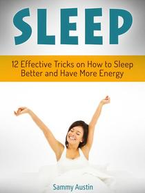 Sleep: 12 Effective Tricks on How to Sleep Better and Have More Energy