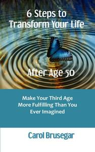 6 Steps to Transform Your Life After Age 50: Make Your Third Age More Fulfilling Than You Ever Imagined