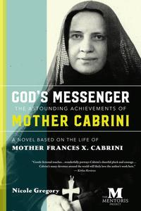 God's Messenger, The Astounding Achievements of Mother Cabrini: A Novel Based on the Life of Mother Frances X. Cabrini