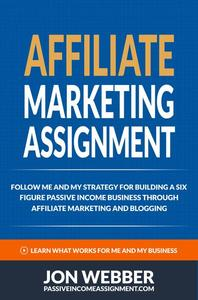 Affiliate Marketing Assignment - Follow Me And My Strategy For Building A Six Figure Passive Income Business Through Affiliate Marketing And Blogging