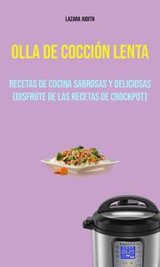 Olla De Cocción Lenta : Recetas De Cocina Sabrosas Y Deliciosas (Disfrute De Las Recetas De Crockpot)