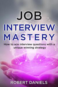 Job Interview Mastery: How To Ace Interview Questions With A Unique Winning Strategy