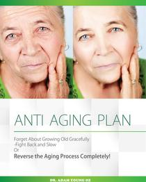 Anti-Aging Plan: Forget About Growing Old Gracefully Fight back And Slow Or Reverse The Aging Process Completely
