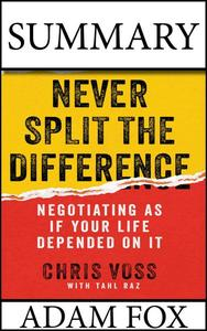 Summary: Never Split The Difference:  Negotiating As If Your Life Depended On It. Chris Voss and Tahl Raz.