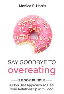 Say Goodbye To Overeating: 2 Book Bundle - A Non Diet Approach To Heal Your Relationship with Food