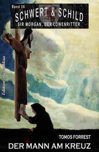 Schwert und Schild – Sir Morgan, der Löwenritter Band 36: Der Mann am Kreuz