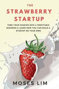 The Strawberry Startup: Everything you need to know about turning your passion into a profitable business & how you can build a startup on your own