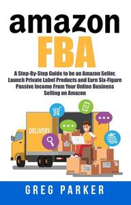Amazon FBA: A Step-By-Step Guide to be an Amazon Seller, Launch Private Label Products and Earn Six-Figure Passive Income From Your Online Business Selling on Amazon