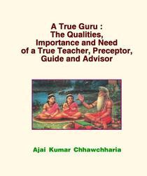 A True Guru: The Qualities, Importance and Need of a True Teacher, Preceptor, Guide and Advisor