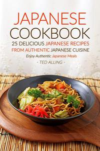 Japanese Cookbook, 25 Delicious Japanese Recipes from Authentic Japanese Cuisine: Enjoy Authentic Japanese Meals