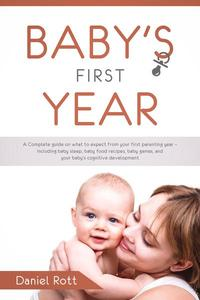 Baby's First Year: A Complete Guide on What to Expect From Your First Parenting Year – Including Baby Sleep, Baby Food Recipes, Baby Games, and Your Baby's Cognitive Development
